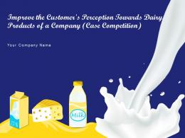 Improve The Customers Perception Towards Dairy Products Of A Company Case Competition Complete Deck