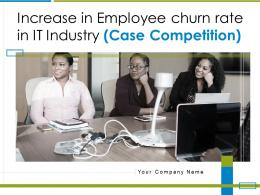Increase In Employee Churn Rate In It Industry Case Competition Powerpoint Presentation Slides