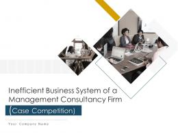 Inefficient Business System Of A Management Consultancy Firm Case Competition Complete Deck