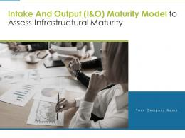 Intake And Output I And O Maturity Model To Assess Infrastructural Maturity Complete Deck