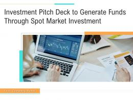 Investment Pitch Deck To Generate Funds Through Spot Market Investment Powerpoint Presentation Slides