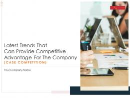 Latest Trends That Can Provide Competitive Advantage For The Company Case Competition Complete Deck