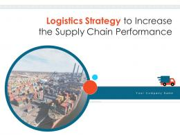 Logistics Strategy To Increase The Supply Chain Performance Powerpoint Presentation Slides