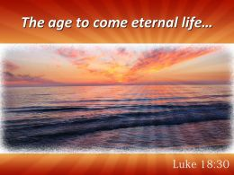Luke 18 30 The age to come eternal life PowerPoint Church Sermon