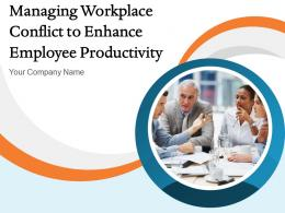 Managing Workplace Conflict To Enhance Employee Productivity Powerpoint Presentation Slides