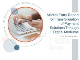 Market Entry Report For Transformation Of Payment Solutions Through Digital Mediums Complete Deck