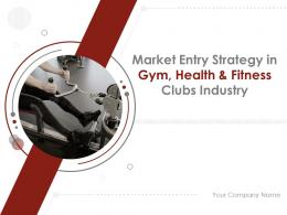 Market Entry Strategy In Gym Health And Fitness Clubs Industry Powerpoint Presentation Slides