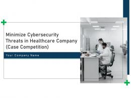 Minimize Cybersecurity Threats In Healthcare Company Case Competition Complete Deck