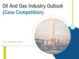 Oil And Gas Industry Outlook Case Competition Powerpoint Presentation Slides