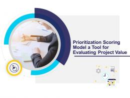 Prioritization Scoring Model A Tool For Evaluating Project Value Powerpoint Presentation Slides