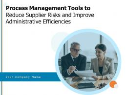 Process Management Tools To Reduce Supplier Risks And Improve Administrative Efficiencies Complete Deck