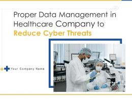 Proper Data Management In Healthcare Company To Reduce Cyber Threats Complete Deck