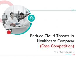 Reduce Cloud Threats In Healthcare Company Case Competition Complete Deck