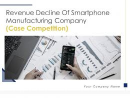 Revenue Decline Of Smartphone Manufacturing Company Case Competition Complete Deck