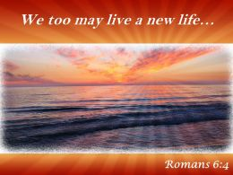 Romans 6 4 We Too May Live Powerpoint Church Sermon