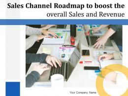 Sales Channel Roadmap To Boost The Overall Sales And Revenue Complete Deck
