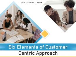 Six Elements Of Customer Centric Approach Powerpoint Presentation Slides
