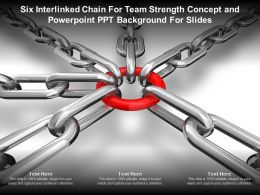 Six Interlinked Chain For Team Strength Concept And Powerpoint Ppt Background For Slides