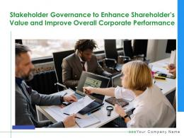 Stakeholder Governance To Enhance Shareholders Value And Improve Overall Corporate Performance Complete Deck