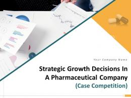 Strategic Growth Decisions In A Pharmaceutical Company Case Competition Complete Deck