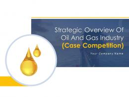 Strategic Overview Of Oil And Gas Industry Case Competition Powerpoint Presentation Slides