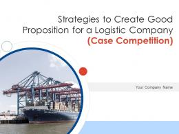 Strategies To Create Good Proposition For A Logistic Company Case Competition Complete Deck