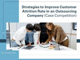 Strategies To Improve Customer Attrition Rate In An Outsourcing Company Case Competition Complete Deck