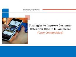 Strategies To Improve Customer Retention Rate In E Commerce Case Competition Complete Deck