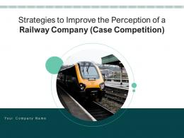 Strategies To Improve The Perception Of A Railway Company Case Competition Complete Deck