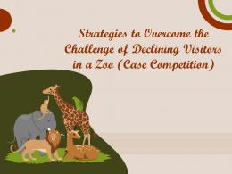 Strategies To Overcome The Challenge Of Declining Visitors In A Zoo Case Competition Complete Deck