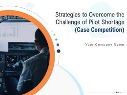 Strategies To Overcome The Challenge Of Pilot Shortage Case Competition Complete Deck