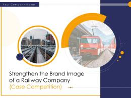 Strengthen The Brand Image Of A Railway Company Case Competition Powerpoint Presentation Slides