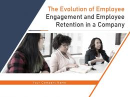 The Evolution Of Employee Engagement And Employee Retention In A Company Complete Deck