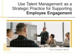 Use Talent Management As A Strategic Practice For Supporting Employee Engagement Complete Deck